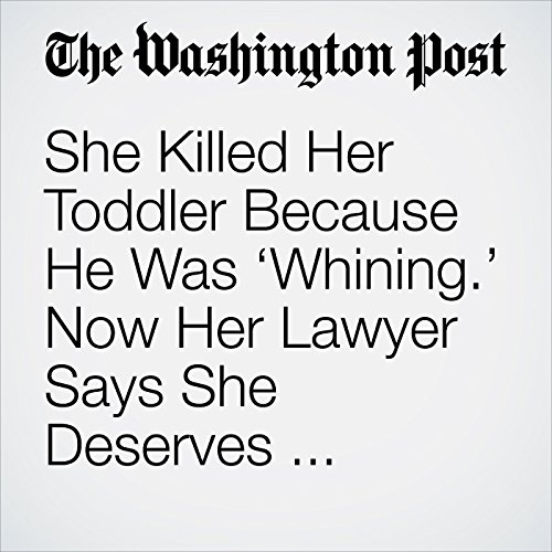 She Killed Her Toddler Because He Was 'Whining.' Now Her Lawyer Says She Deserves Sympathy. copertina