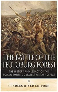 The Battle of the Teutoburg Forest: The History and Legacy of the Roman Empire's Greatest Military Defeat by Charles River Editors (2015-09-08)