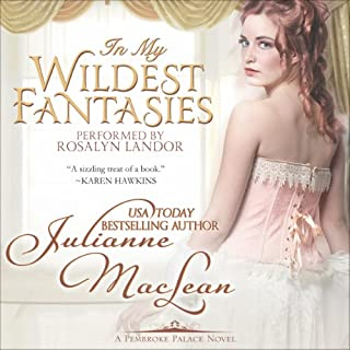 In My Wildest Fantasies     Pembroke Palace Series, Book One (Avon Romantic Treasure)              By:                                                                                                                                 Julianne MacLean                               Narrated by:                                                                                                                                 Rosalyn Landor                      Length: 8 hrs and 42 mins     1 rating     Overall 4.0
