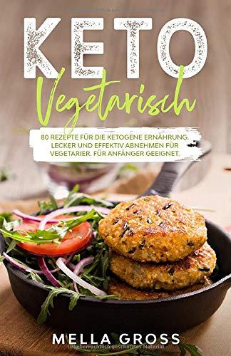 Keto Vegetarisch: 80 Rezepte für die ketogene Ernährung. Lecker und effektiv abnehmen für Vegetarier. Für Anfänger geeignet. (Ketogene Ernährung Vegetarisch, Band 1)