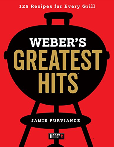 Weber's Greatest Hits: 125 Classic Recipes for Every Grill Barbecuing Cooking Grilling Meats Outdoor