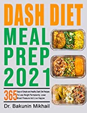 Dash Diet Meal Prep 2021: 365 Days of Simple and Healthy Dash Diet Recipes To Lose Weight Permanently, Lower Blood Pressure And Live Happier