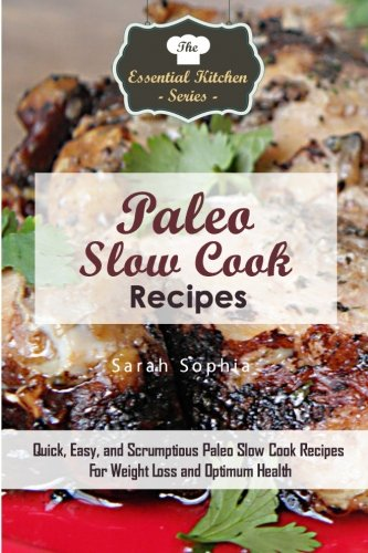 Download Paleo Slow Cook Recipes: Quick, Easy, and Scrumptious Paleo Slow Cook Recipes For Weight Loss and Optimum Health (The Essential Kitchen Series) 1517493994