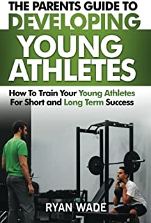 The Parents Guide To Developing Young Athletes: How To Train Your Young Athletes For Short and Long Term Success