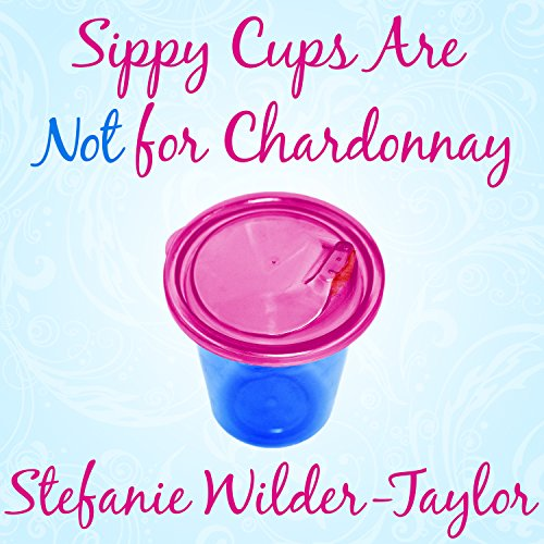 Sippy Cups Are Not for Chardonnay  By  cover art
