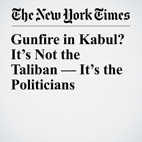 Gunfire in Kabul? It's Not the Taliban — It's the Politicians copertina