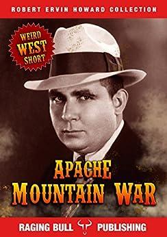 Apache Mountain War (Annotated) (Robert Ervin Howard Collection Book 2) by [Robert Ervin Howard, Raging Bull Publishing]