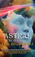 Astral Projection for Beginners: Guide to Travel in Mysterious Worlds and Contact Your Loved Ones (Ultimate Guide to Separating From Your Physical Body and Travelling Outside It With Astral Travel)