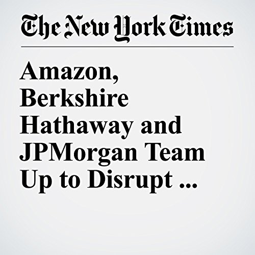 Amazon, Berkshire Hathaway and JPMorgan Team Up to Disrupt Health Care copertina