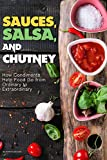 Sauces, Salsa, and Chutney: How Condiments Help Food Go from Ordinary to Extraordinary...