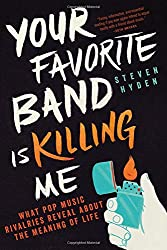 """Your Favorite Band is Killing Me: What Pop Music Rivalries Reveal About the Meaning of Life"" by Steven Hyden"