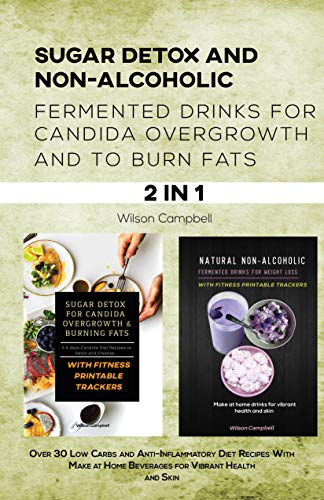 SUGAR DETOX & NON-ALCOHOLIC FERMENTED DRINKS FOR CANDIDA OVERGROWTH AND TO BURN FATS : Over 30 Low Carbs and Anti-Inflammatory Diet Recipes With Make at Home Beverages for Vibrant Health and Skin