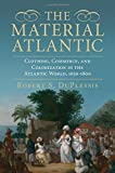 The Material Atlantic: Clothing, Commerce, and Colonization in the Atlantic World, 1650?1800 - Robert S. DuPlessis