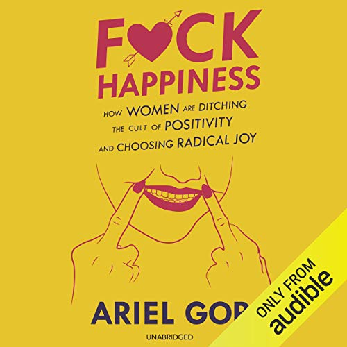 F*ck Happiness: How Women Are Ditching the Cult of Positivity and Choosing Radical Joy