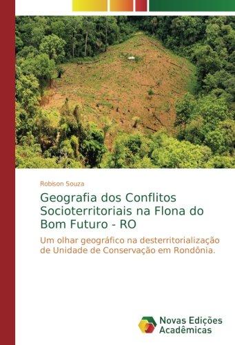 Geografia dos Conflitos Socioterritoriais na Flona do Bom Futuro - RO: Um olhar geográfico na desterritorialização de Unidade de Conservação em Rondônia.