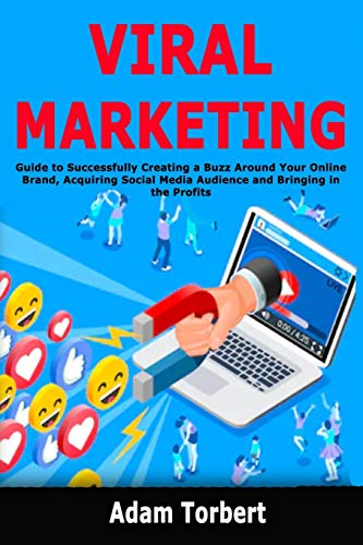 Viral Marketing: Guide to Successfully Creating a Buzz Around Your Online Brand, Acquiring Social Media Audience and Bringing in the Profits