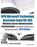 MTA Microsoft Technology Associate Exam 98-365 Windows Server Administration Fundamentals ExamFOCUS Study Notes & Review Questions 2015 Edition by ExamREVIEW (2015-02-09)