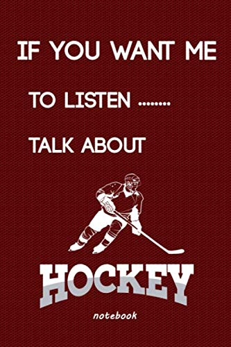 If you want me to listen talk about hockey: notebook Hockey gifts for men: Hockey Team Score Book, Hockey Notebook, Notepad, Great for hockey lovers Gifts 120 Pages, 6 x 9 inches wesome,happy,birthday