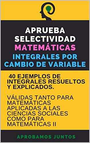 APRUEBA SELECTIVIDAD. MATEMÁTICAS. INTEGRALES POR CAMBIO DE VARIABLE: 40 ejemplos resueltos y explicados. Válido para matemáticas aplicadas a las ciencias sociales y para matemáticas II
