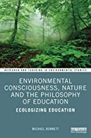 Environmental Consciousness, Nature and the Philosophy of Education: Ecologizing Education (Research and Teaching in Environmental Studies)
