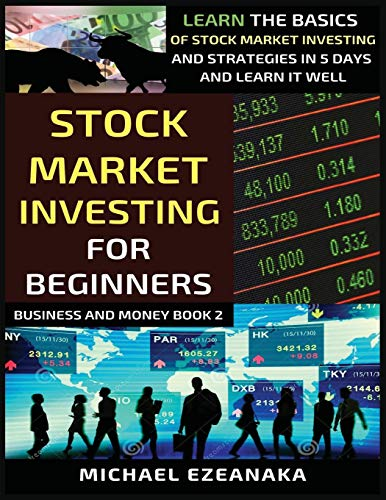 Stock Market Investing For Beginners: Learn The Basics Of Stock Market Investing And Strategies In 5 Days And Learn It Well (Business and Money)