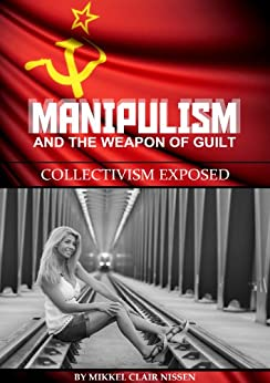 Manipulism and the Weapon of Guilt: Collectivism Exposed by [Mikkel Clair Nissen]