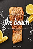 30 Recipes for the Beach: A New Cookbook of Super Summertime Dish Ideas!