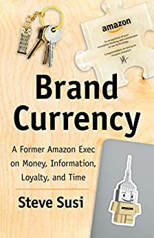Brand Currency: A Former Amazon Exec on Money, Information, Loyalty, and Time by [Steve Susi]