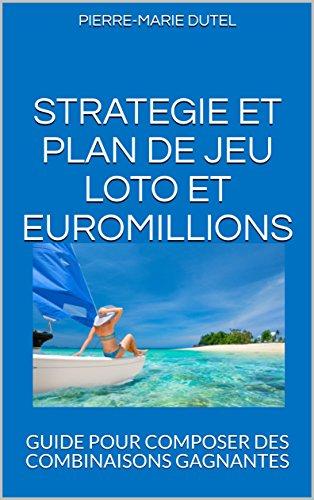 STRATEGIE ET PLAN DE JEU LOTO ET EUROMILLIONS: GUIDE POUR COMPOSER DES COMBINAISONS GAGNANTES (GAGNER AU LOTO t. 1)