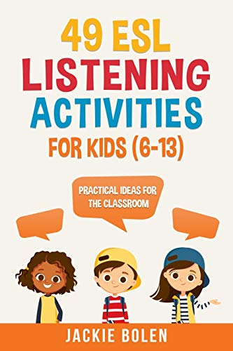 49 ESL Listening Activities for Kids (6-13): Practical Ideas for the Classroom (ESL Games and...