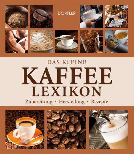 Das kleine Kaffee-Lexikon: Zubereitung, Herstellung, Rezepte