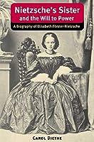 Nietzsche's Sister and the Will to Power: A Biography of Elisabeth Forster-Nietzsche (International Nietzsche Studies)