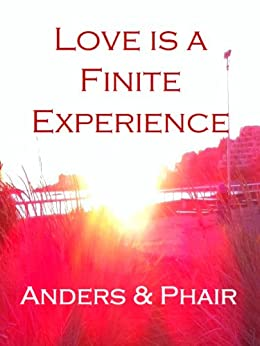 Love is a Finite Experience by [B Anders, H.T Phair]