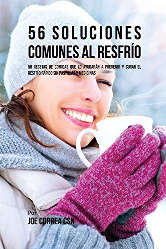56 Soluciones Comunes al Resfrío: 56 Recetas De Comidas Que Lo Ayudarán A Prevenir y Curar El Resfrío Rápido Sin Pastillas Y Medicinas