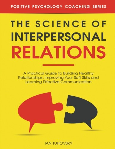 Compare Textbook Prices for The Science of Interpersonal Relations: A Practical Guide to Building Healthy Relationships, Improving Your Soft Skills and Learning Effective ... Psychology Coaching Series Volume 16 1 Edition ISBN 9781984146410 by Tuhovsky, Ian