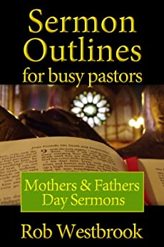 Sermon Outlines for Busy Pastors: Mothers and Fathers Day Sermons by [Rob Westbrook]