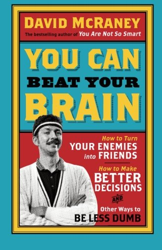 You Can Beat Your Brain: How to Turn Your Enemies Into Friends, How to Make Better Decisions, and Other Ways to Be Less Dumb
