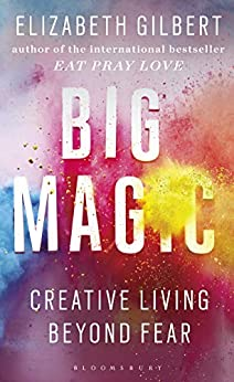 Big Magic: How to Live a Creative Life, and Let Go of Your Fear by [Elizabeth Gilbert]