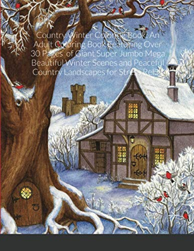 Country Winter Coloring Book: An Adult Coloring Book Featuring Over 30 Pages of Giant Super Jumbo Mega Beautiful Winter Scenes and Peaceful Country Landscapes for Stress Relief