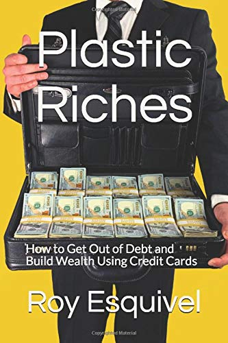 Plastic Riches: How to Get Out of Debt and Build Wealth Using Credit Cards