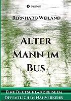 Alter Mann im Bus: Eine Deutschlandreise im oeffentlichen Nahverkehr