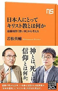 日本人にとってキリスト教とは何か: 遠藤周作『深い河』から考える (NHK出版新書 662)