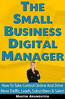 [Martin Aranovitch]のThe Small Business Digital Manager: How To Take Control Of Your Business Online And Drive More Traffic, Leads, Subscribers & Sales! (English Edition)