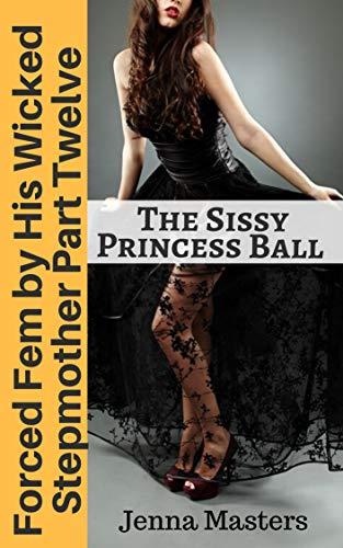 Forced Fem by His Wicked Stepmother Part Twelve: The Sissy Princess Ball (English Edition)