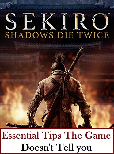 Guide for Sekiro Shadows Die Twice: Essential Tips The Game Doesn't Tell You (English Edition)