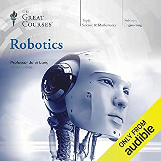 Robotics                   By:                                                                                                                                 John Long,                                                                                        The Great Courses                               Narrated by:                                                                                                                                 John Long                      Length: 12 hrs and 43 mins     18 ratings     Overall 3.7