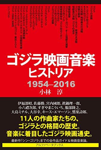 ゴジラ映画音楽ヒストリア──1954 — 2016 - 小林 淳