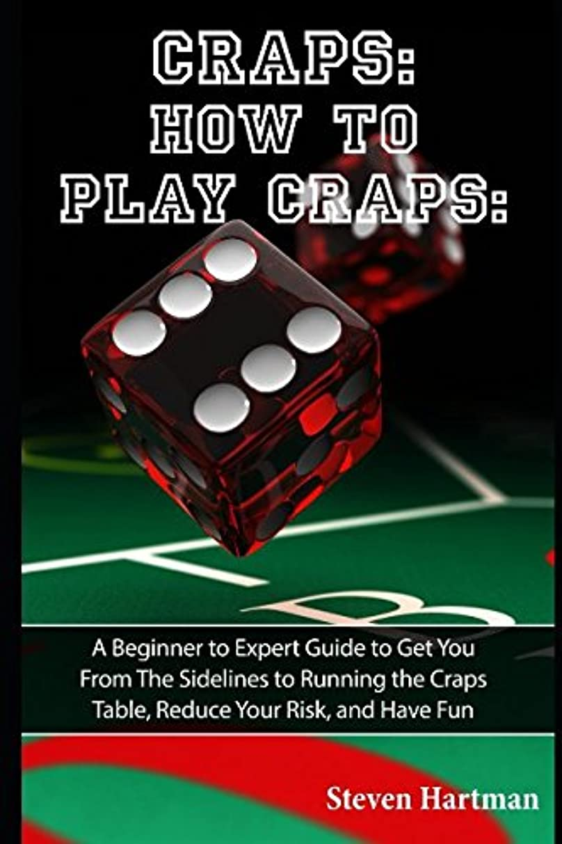 Craps: How to Play Craps: A Beginner to Expert Guide to Get You From The Sidelines to Running the Craps Table, Reduce Your Risk, and Have Fun