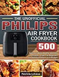 The Unofficial Philips Air fryer Cookbook: 500 Delicious, Quick, Healthy, and Easy to Follow recipes for Beginners and...