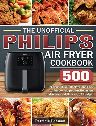 The Unofficial Philips Air fryer Cookbook: 500 Delicious, Quick, Healthy,...